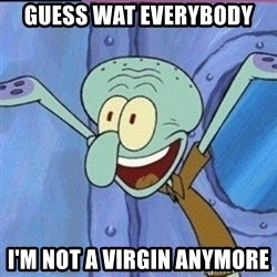 calamardo me vale - GUESS WAT EVERYBODY  I'M NOT A VIRGIN ANYMORE