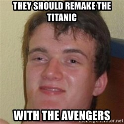 10guy - they Should rEmake the titanic  With the avengers