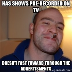 Good Guy Greg - has shows pre-recorded on TV doesn't fast foward through the advertisments