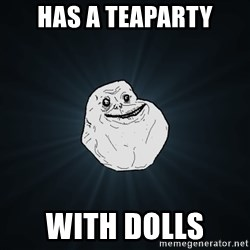 Forever Alone - has a teaparty with dolls
