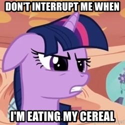 My Little Pony - Don't interrupt me when i'm eating my cereal