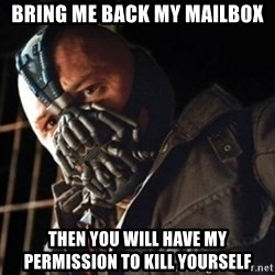 Only then you have my permission to die - Bring me back my mailbox then you will have my permission to kill yourself