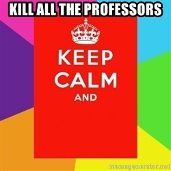 Keep calm and - KILL ALL THE PROFESSORS