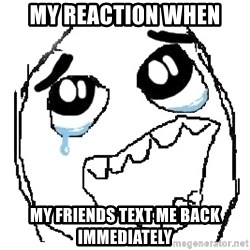 happy rage guy - my reaction when my friends text me back immediately