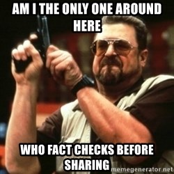 john goodman - Am I THE ONLY ONE AROUND HERE WHO FACT CHECKS BEFORE SharING