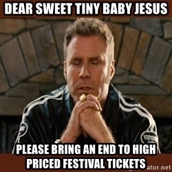 Dear sweet tiny baby Jesus - Dear sweet tiny baby Jesus Please bring an end to high priced festival tickets