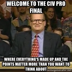 DrewCarey - welcome to the civ pro final where everything's made up and the points matter more than you want to think about
