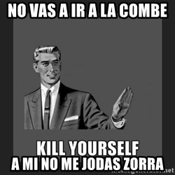 kill yourself guy - no vas a ir a la combe  a mi no me jodas zorra