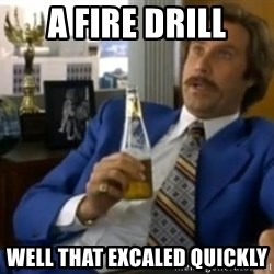 That escalated quickly-Ron Burgundy - a fire drill well that excaled quickly