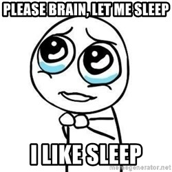 Please guy - please brain, let me sleep I like sleep