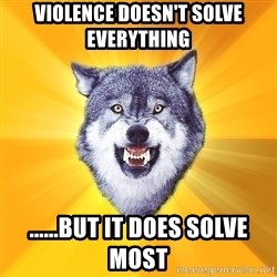 Courage Wolf - Violence doesn't solve everything ......but it does solve most