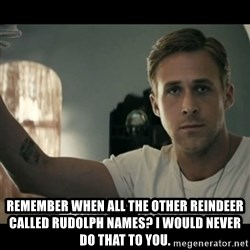 ryan gosling hey girl - remember when all the other reindeer called rudolph names? i would never do that to you.