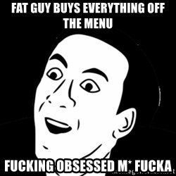 you don't say meme - fat guy buys everything off the menu fucking obsessed m* fucka