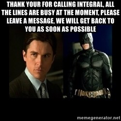 Batman's voice  - Thank your for calling Integral, all the lines are busy at the moment, please leave a message, we will get back to you as soon as possible