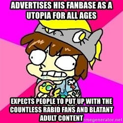 rabid idiot brony - advertises his fanbase as a utopia for all ages expects people to put up with the countless rabid fans and blatant adult content