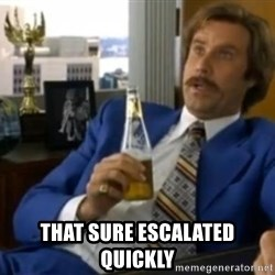 That escalated quickly-Ron Burgundy -  that sure escalated quickly