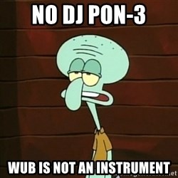 Not an Instrument - no dj pon-3 wub is not an instrument