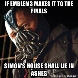 Only then you have my permission to die - IF EMBLEM3 MAKES IT TO THE FINALS SIMON'S HOUSE SHALL LIE IN ASHES