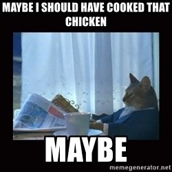 i should buy a boat cat - maybe i should have cooked that chicken maybe
