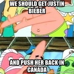Push it Somewhere Else Patrick - we should get justin bieber and push her back in canada