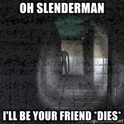Slender game - oh slenderman i'll be your friend *dies*
