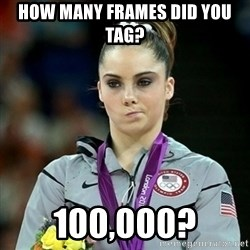 Not Impressed McKayla - How many frames did you tag? 100,000?