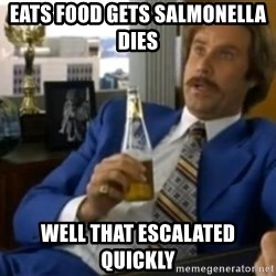 That escalated quickly-Ron Burgundy - eats food gets salmonella dies  well that ESCALATED quickly