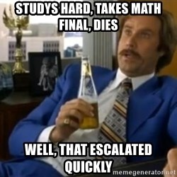 That escalated quickly-Ron Burgundy - studys hard, takes math final, dies well, that escalated quickly