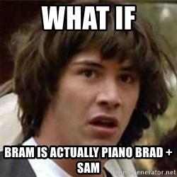 what if meme - what if bram is actually piano brad + sam