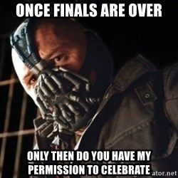Only then you have my permission to die - once finals are over Only then do you have my permission to celebrate