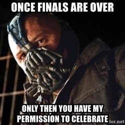 Only then you have my permission to die - Once finals are over Only then you have my permission to celebrate