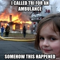 Disaster Girl - i called tri for an ambulance somehow this happened