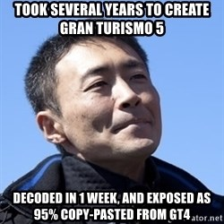 Kazunori Yamauchi - took several years to create gran turismo 5 decoded in 1 week, and exposed as 95% copy-pasted from GT4