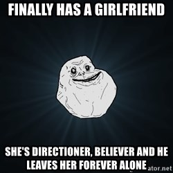 Forever Alone - finally has a girlfriend she's directioner, believer and he leaves her forever alone