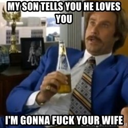 That escalated quickly-Ron Burgundy - MY SON TELLS YOU HE LOVES YOU I'M GONNA FUCK YOUR WIFE