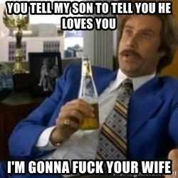 That escalated quickly-Ron Burgundy - YOU TELL MY SON TO TELL YOU HE LOVES YOU I'M GONNA FUCK YOUR WIFE