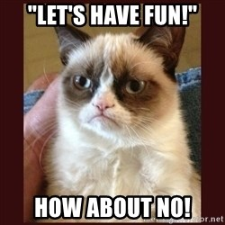 """Tard the Grumpy Cat - """"Let's have fun!"""" how about no!"""