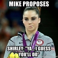 """Not Impressed McKayla - Mike proposes Shirley: """"ya... i guess you'll do"""""""