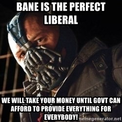 Only then you have my permission to die - Bane is the perfect liberal  We will Take Your money Until Govt can afford to provide Everything for everybody!