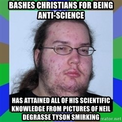 Neckbeard - bashes christians for being anti-science has attained all of his scientific knowledge from pictures of neil degrasse tyson smirking