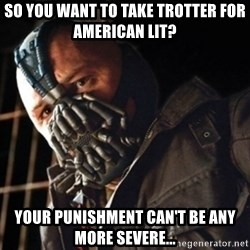 Only then you have my permission to die - so you want to take Trotter for American lit? Your punishment can't be any more severe...