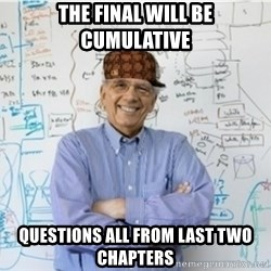 Scumbag Professor - The final will be cumulative questions all from last two chapters