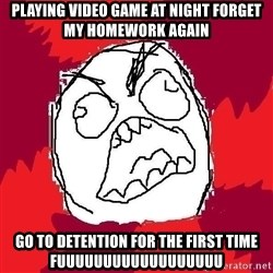 Rage FU - playing video game at night forget my homework again go to detention for the first time fuuuuuuuuuuuuuuuuuu