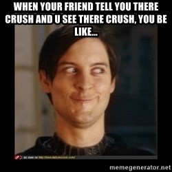 Tobey_Maguire - WHEN YOUR FRIEND TELL YOU THERE CRUSH AND U SEE THERE CRUSH, YOU BE LIKE...