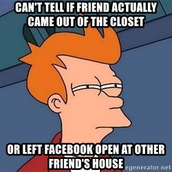 Futurama Fry - Can't tell if friend actually came out of the closet Or left Facebook open at other friend's house
