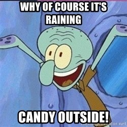 calamardo me vale - WHY OF COURSE IT'S RAINING  CANDY OUTSIDE!