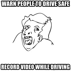 genius rage meme - Warn people to drive safe record video while driving