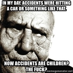 Back In My Day - IN MY DAY, ACCIDENTS WERE HITTING A CAR OR SOMETHING LIKE THAT. NOW ACCIDENTS ARE CHILDREN? THE FUCK?