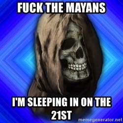 Scytheman - fuck the mayans i'm sleeping in on the 21st