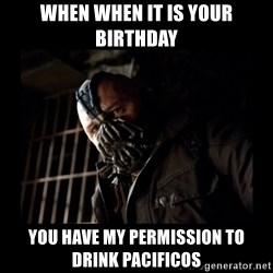 Bane Meme - when when it is your birthday you have my permission to drink pacificos